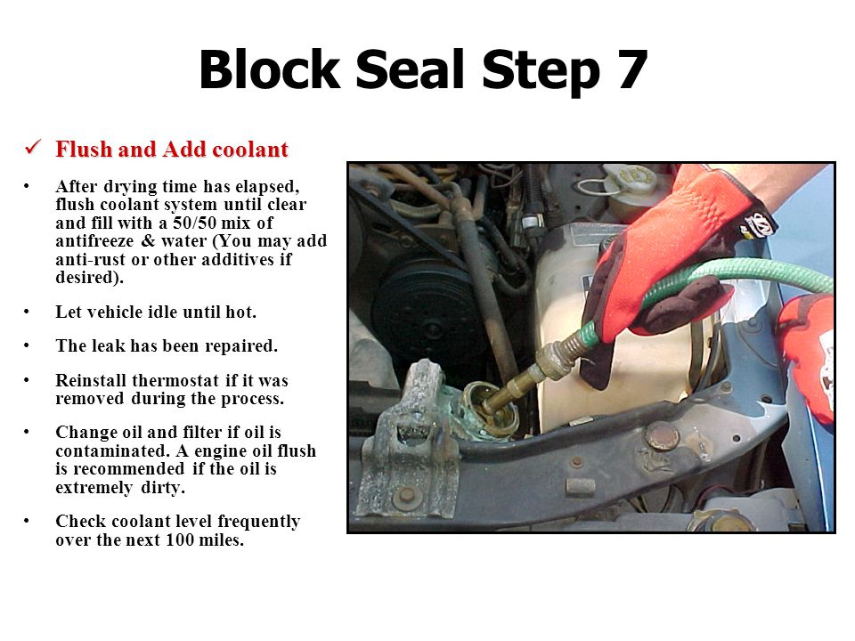 Block Seal Step 7 Flush and Add coolant Flush and Add coolant After drying time has elapsed, flush coolant system until clear and fill with a 50/50 mix of antifreeze & water (You may add anti-rust or other additives if desired).