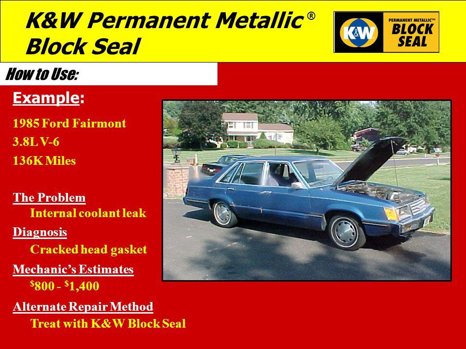 How to Use: 1985 Ford Fairmont 3.8L V-6 136K Miles The Problem Internal coolant leak Diagnosis Cracked head gasket Mechanic's Estimates $ 800 - $ 1,400 Alternate Repair Method Treat with K&W Block Seal Example: K&W Permanent Metallic ® Block Seal