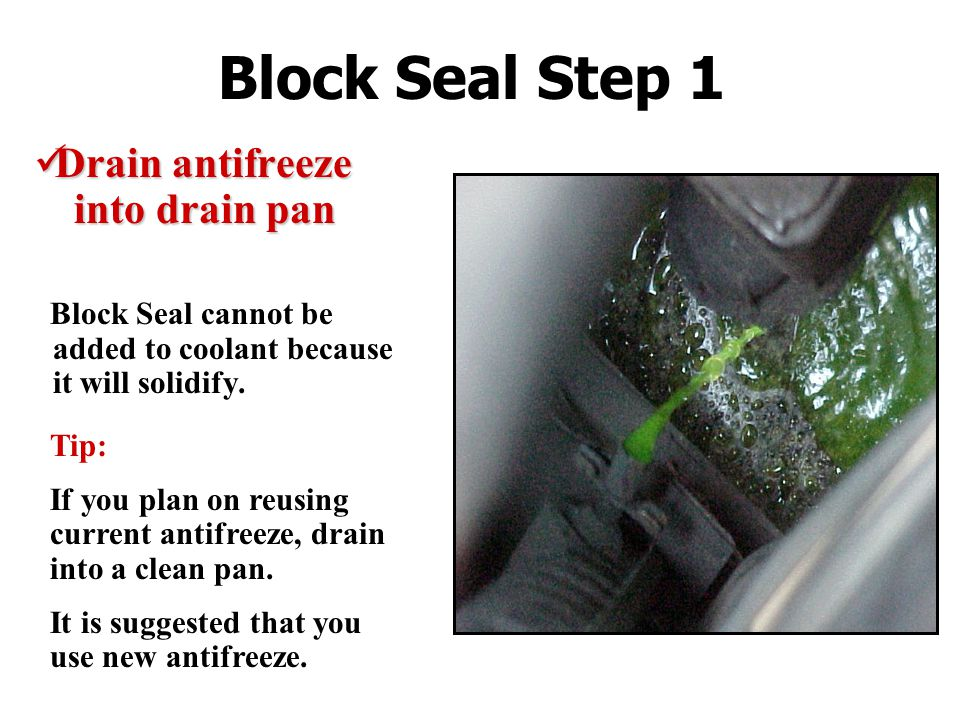 Block Seal Step 1 Drain antifreeze into drain pan Drain antifreeze into drain pan Block Seal cannot be added to coolant because it will solidify.