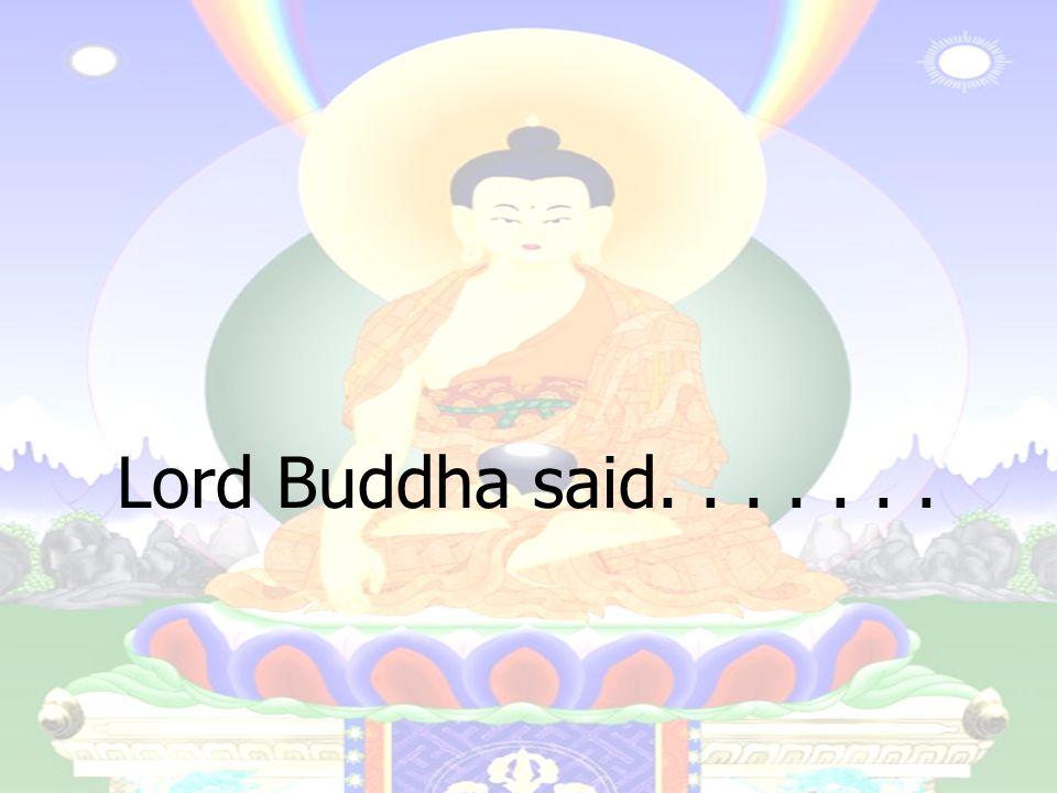 Lord Buddha said.......