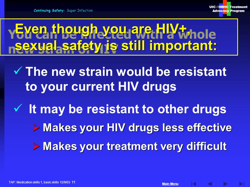 UIC / HBHC Treatment Advocacy Program Main Menu TAP: Medication skills 1, basic skills 12/9/03 11 Continuing Safety: Super Infection You can be infected with a whole new strain of HIV  Makes your HIV drugs less effective  Makes your treatment very difficult Even though you are HIV+, sexual safety is still important: The new strain would be resistant to your current HIV drugs It may be resistant to other drugs