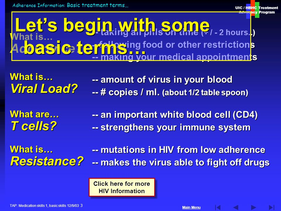 UIC / HBHC Treatment Advocacy Program Main Menu TAP: Medication skills 1, basic skills 12/9/03 3 Adherence Information: Basic treatment terms… What is… Adherence.