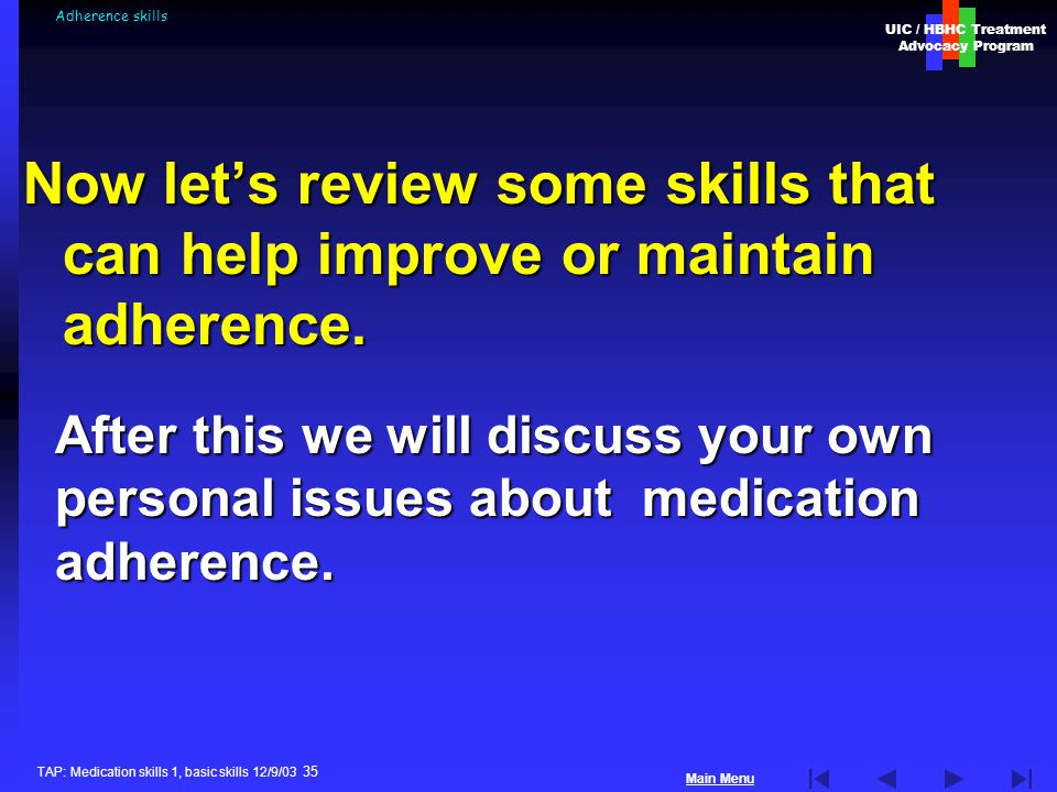 UIC / HBHC Treatment Advocacy Program Main Menu TAP: Medication skills 1, basic skills 12/9/03 35 Adherence skills Now let's review some skills that can help improve or maintain adherence.
