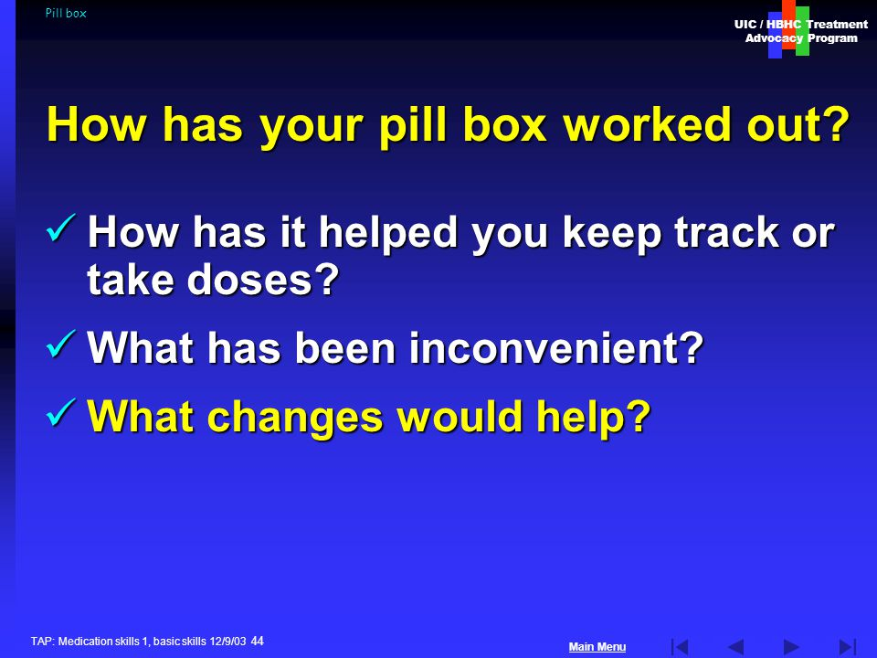 UIC / HBHC Treatment Advocacy Program Main Menu TAP: Medication skills 1, basic skills 12/9/03 44 Pill box How has it helped you keep track or take doses.