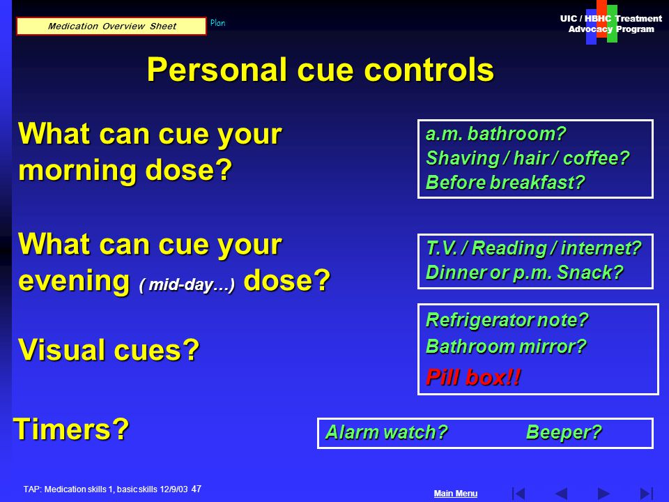 UIC / HBHC Treatment Advocacy Program Main Menu TAP: Medication skills 1, basic skills 12/9/03 47 Basic Treatment Skills: Personal Cue Control Plan Timers.