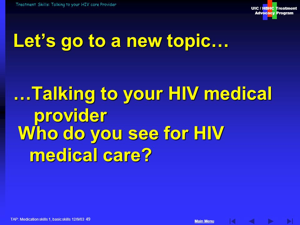 UIC / HBHC Treatment Advocacy Program Main Menu TAP: Medication skills 1, basic skills 12/9/03 49 Treatment Skills: Talking to your HIV care Provider Let's go to a new topic… …Talking to your HIV medical provider Who do you see for HIV medical care?