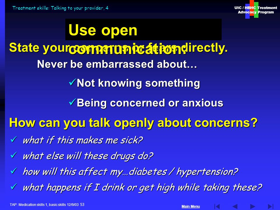 UIC / HBHC Treatment Advocacy Program Main Menu TAP: Medication skills 1, basic skills 12/9/03 53 Treatment skills: Talking to your provider, 4 what if this makes me sick.