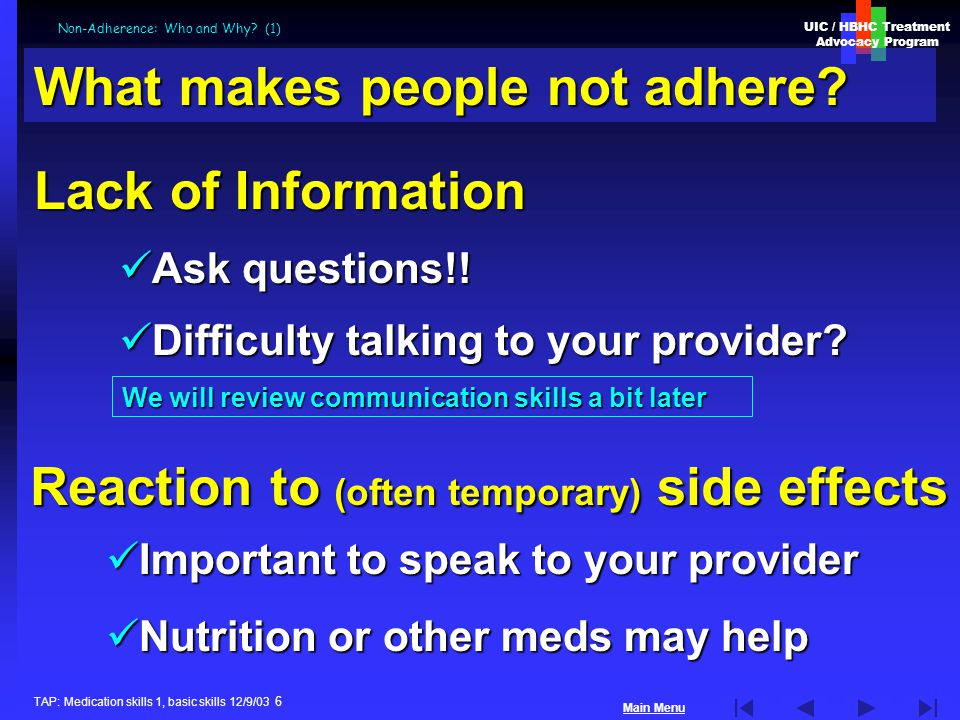 UIC / HBHC Treatment Advocacy Program Main Menu TAP: Medication skills 1, basic skills 12/9/03 6 Non-Adherence: Who and Why.