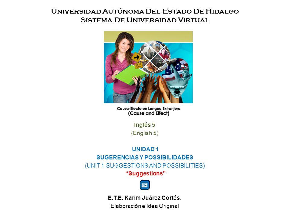 Universidad Autónoma Del Estado De Hidalgo Sistema De Universidad Virtual Inglés 5 (English 5) UNIDAD 1 SUGERENCIAS Y POSSIBILIDADES (UNIT 1 SUGGESTIONS AND POSSIBILITIES) Suggestions E.T.E.