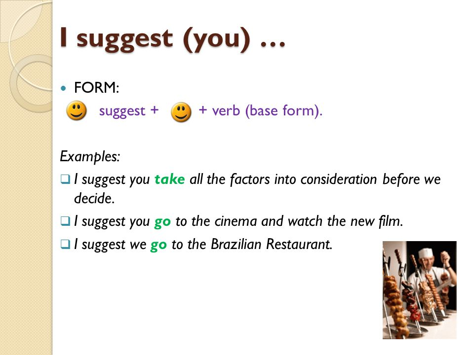 I suggest (you) … FORM: + suggest + + verb (base form). Examples:  I suggest you take all the factors into consideration before we decide.  I sugges