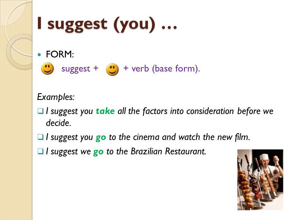 I suggest (you) … FORM: + suggest + + verb (base form).