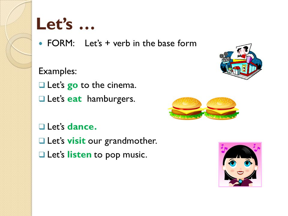 Let's … FORM: Let's + verb in the base form Examples:  Let's go to the cinema.