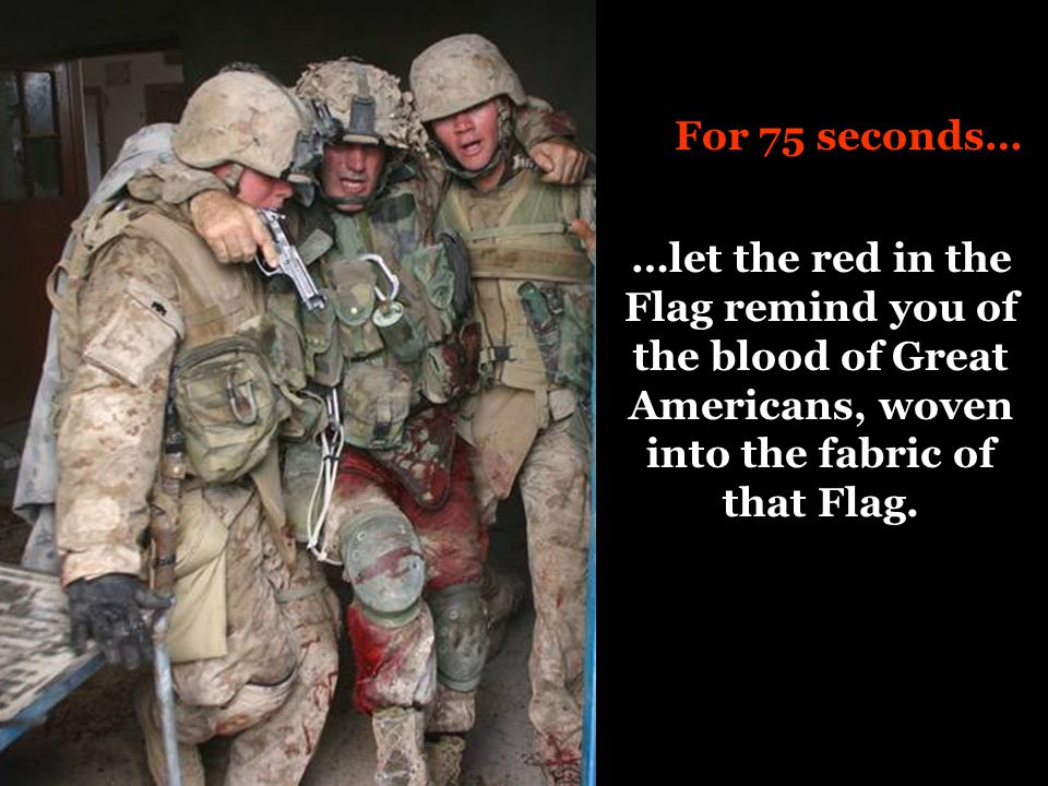 For 75 seconds… …let the red in the Flag remind you of the blood of Great Americans, woven into the fabric of that Flag.