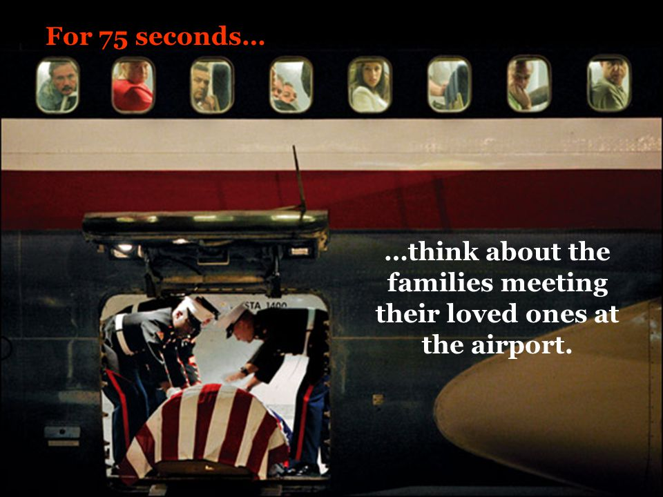 For 75 seconds… …think about the families meeting their loved ones at the airport.
