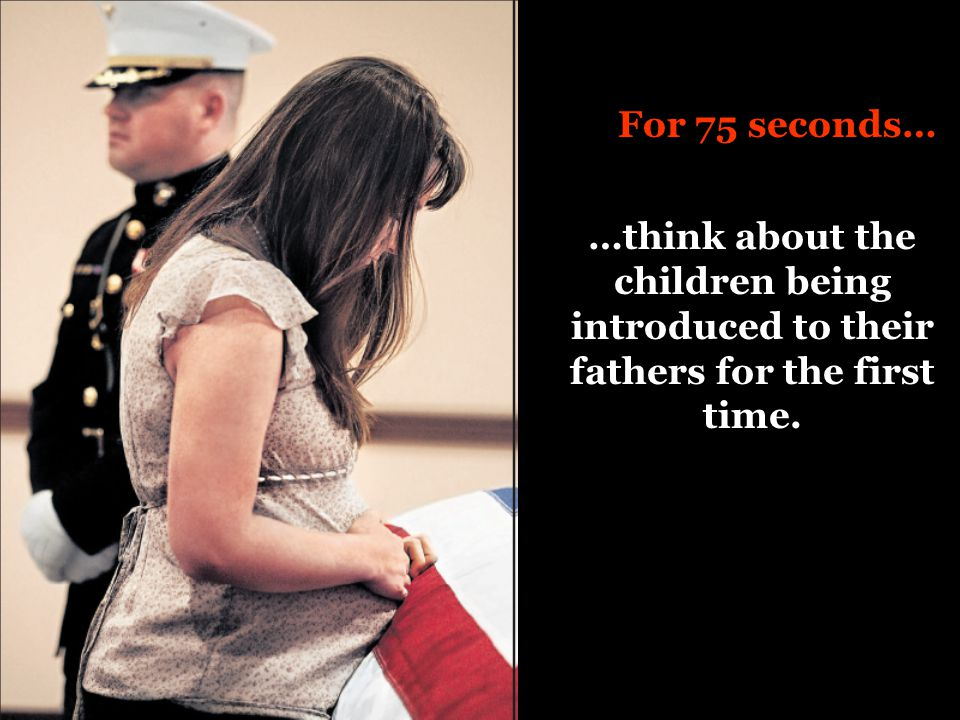For 75 seconds… …think about the children being introduced to their fathers for the first time.