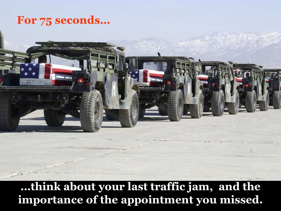 For 75 seconds… …think about your last traffic jam, and the importance of the appointment you missed.