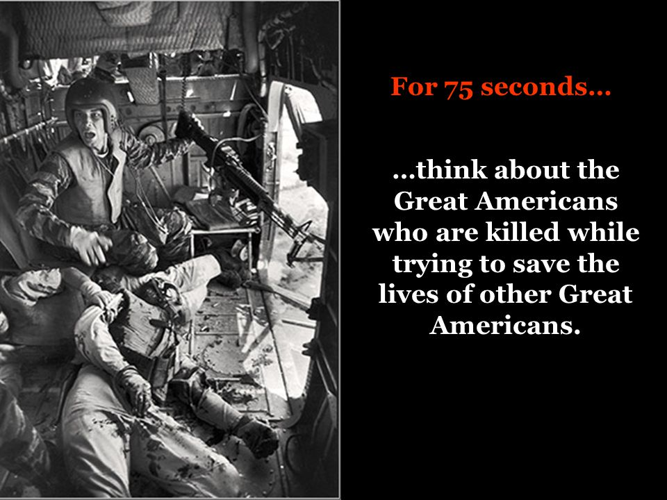 For 75 seconds… …think about the Great Americans who are killed while trying to save the lives of other Great Americans.