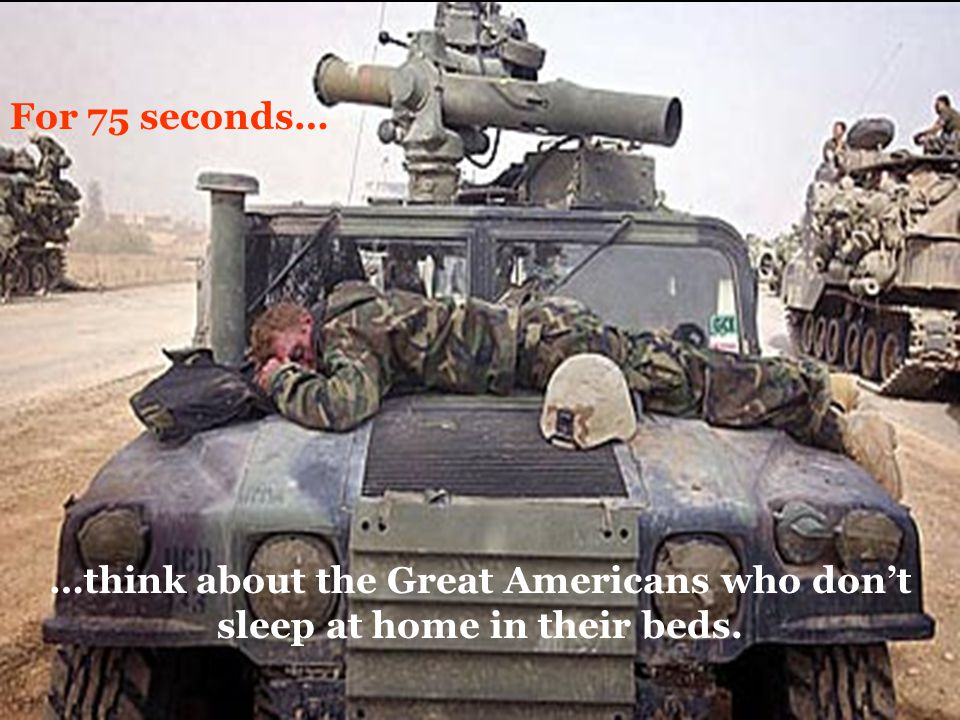 For 75 seconds… …think about the Great Americans who don't sleep at home in their beds.