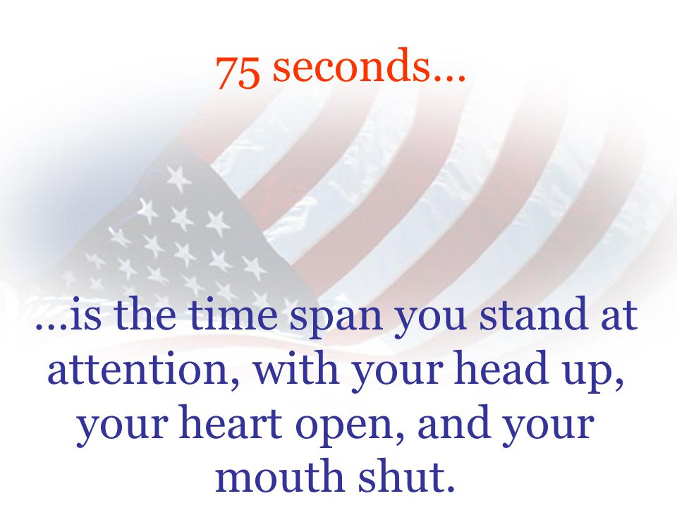 …is the time span you stand at attention, with your head up, your heart open, and your mouth shut.