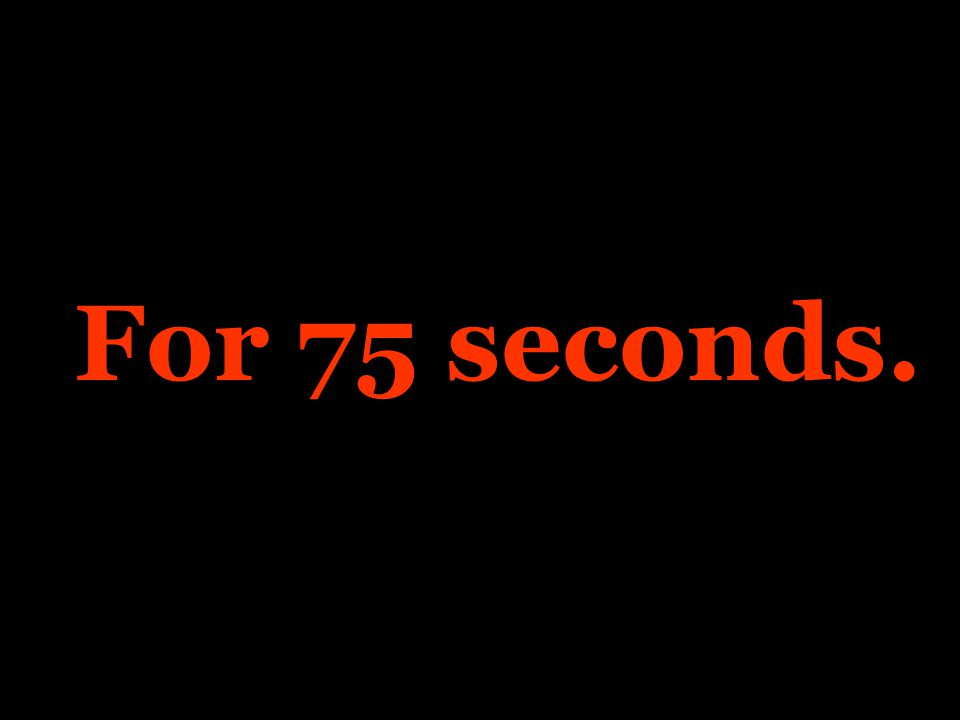 For 75 seconds.