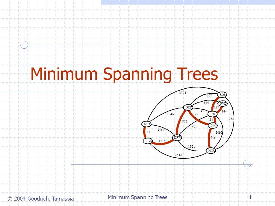© 2004 Goodrich, Tamassia Minimum Spanning Trees1 JFK BOS MIA ORD LAX DFW SFO BWI PVD 867 2704 187 1258 849 144 740 1391 184 946 1090 1121 2342 1846 6