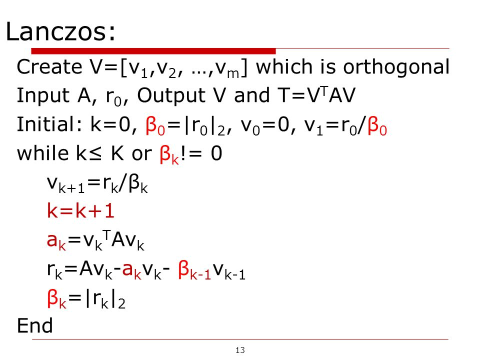 13 Lanczos: Create V=[v 1,v 2, …,v m ] which is orthogonal Input A, r 0, Output V and T=V T AV Initial: k=0, β 0 =|r 0 | 2, v 0 =0, v 1 =r 0 /β 0 whil
