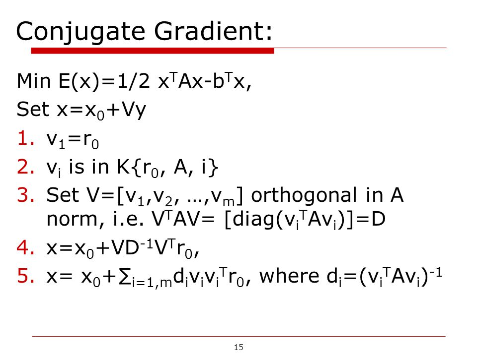 15 Conjugate Gradient: Min E(x)=1/2 x T Ax-b T x, Set x=x 0 +Vy 1.v 1 =r 0 2.v i is in K{r 0, A, i} 3.Set V=[v 1,v 2, …,v m ] orthogonal in A norm, i.e.