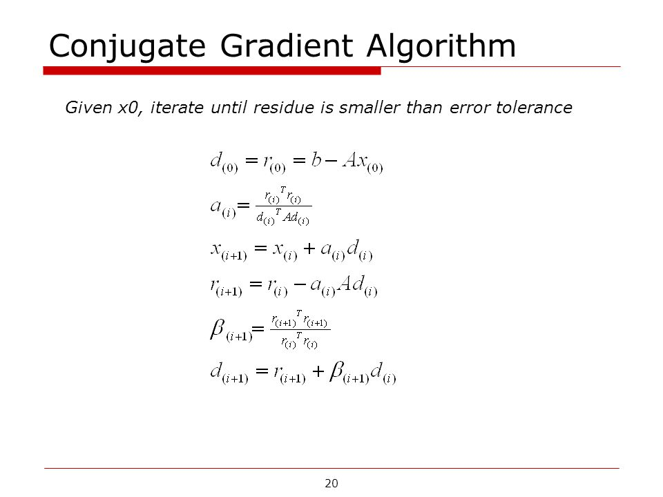 Conjugate Gradient Algorithm Given x0, iterate until residue is smaller than error tolerance 20