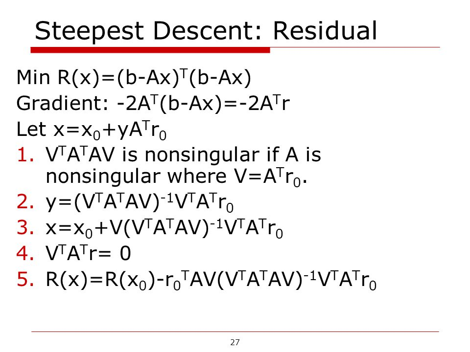27 Steepest Descent: Residual Min R(x)=(b-Ax) T (b-Ax) Gradient: -2A T (b-Ax)=-2A T r Let x=x 0 +yA T r 0 1.V T A T AV is nonsingular if A is nonsingu