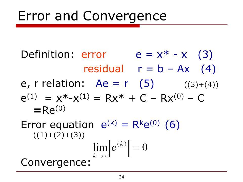 Error and Convergence Definition: error e = x* - x (3) residual r = b – Ax (4) e, r relation: Ae = r (5) ((3)+(4)) e (1) = x*-x (1) = Rx* + C – Rx (0) – C =Re (0) Error equation e (k) = R k e (0) (6) ((1)+(2)+(3)) Convergence: 34