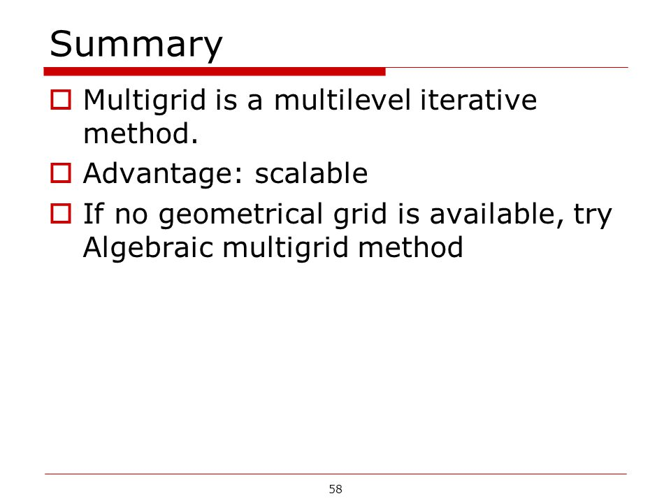 Summary  Multigrid is a multilevel iterative method.  Advantage: scalable  If no geometrical grid is available, try Algebraic multigrid method 58