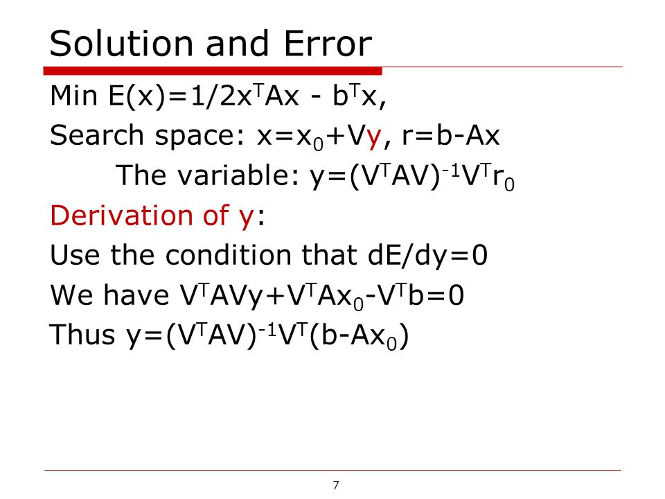 7 Solution and Error Min E(x)=1/2x T Ax - b T x, Search space: x=x 0 +Vy, r=b-Ax The variable: y=(V T AV) -1 V T r 0 Derivation of y: Use the conditio