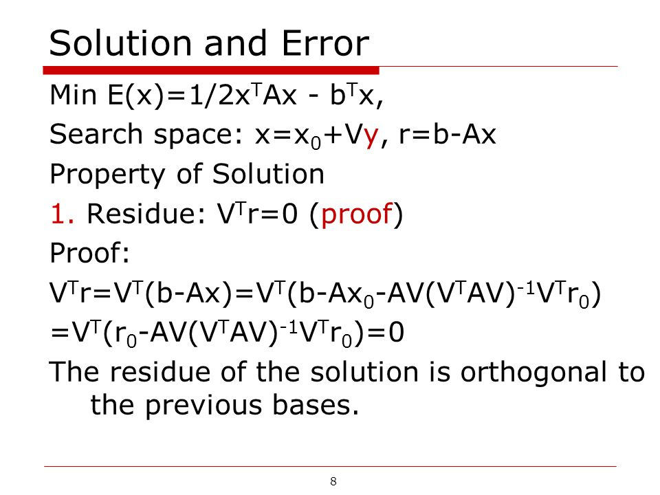 8 Solution and Error Min E(x)=1/2x T Ax - b T x, Search space: x=x 0 +Vy, r=b-Ax Property of Solution 1.Residue: V T r=0 (proof) Proof: V T r=V T (b-A