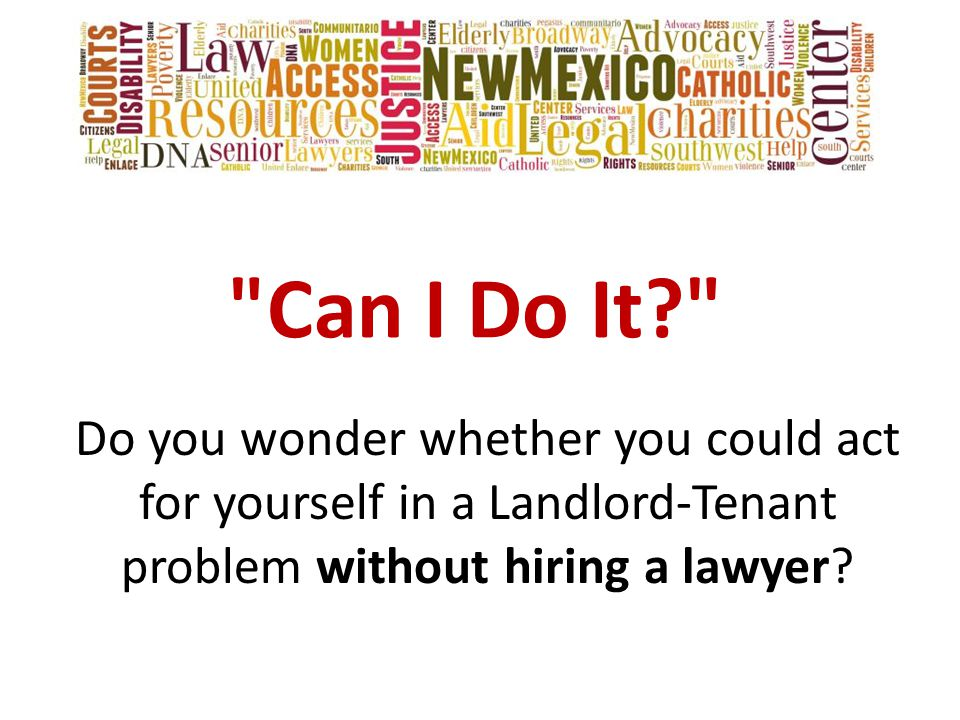 Can I Do It Do you wonder whether you could act for yourself in a Landlord-Tenant problem without hiring a lawyer