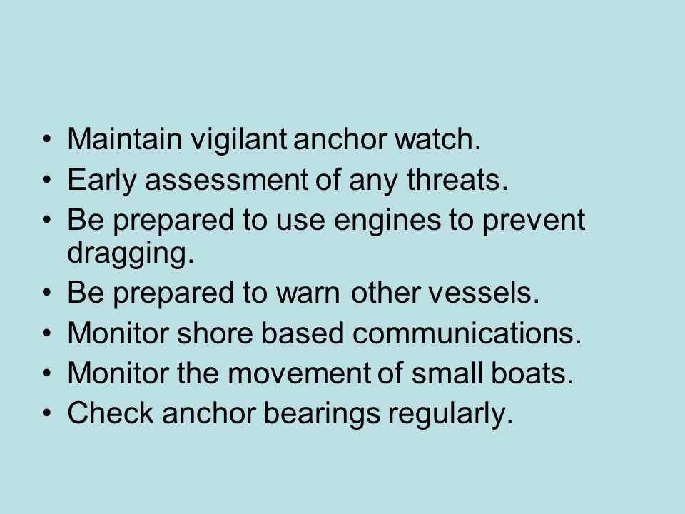 Maintain vigilant anchor watch. Early assessment of any threats. Be prepared to use engines to prevent dragging. Be prepared to warn other vessels. Mo