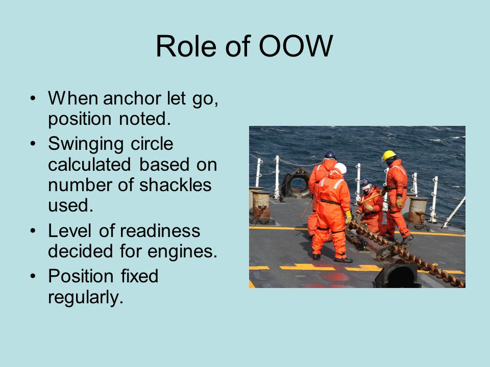 Role of OOW When anchor let go, position noted. Swinging circle calculated based on number of shackles used. Level of readiness decided for engines. P