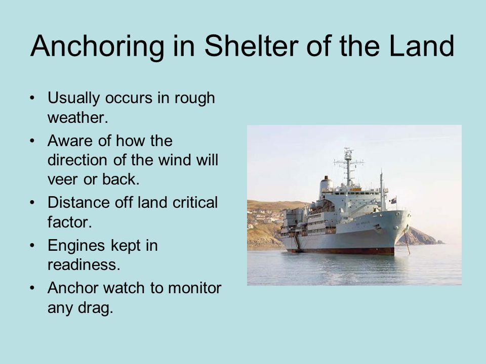 Anchoring in Shelter of the Land Usually occurs in rough weather. Aware of how the direction of the wind will veer or back. Distance off land critical