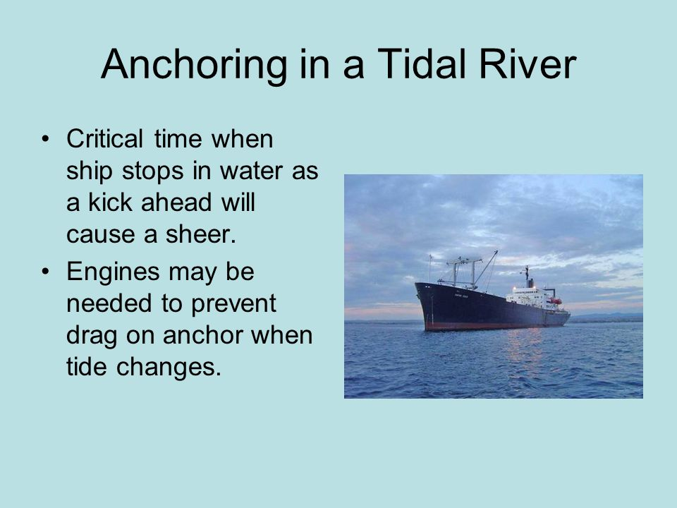 Anchoring in a Tidal River Critical time when ship stops in water as a kick ahead will cause a sheer. Engines may be needed to prevent drag on anchor