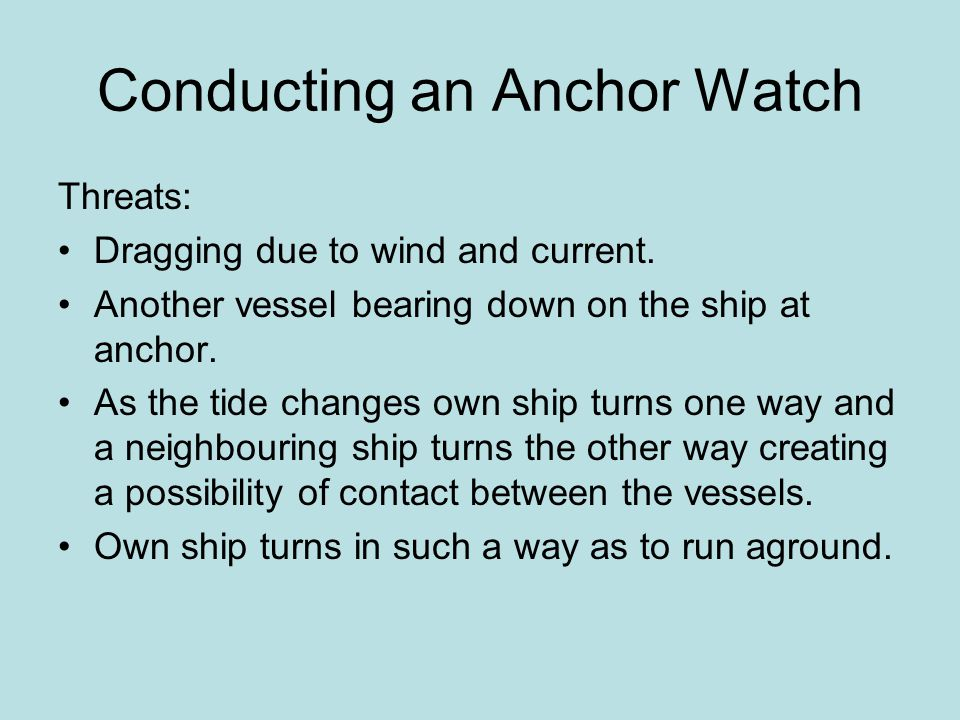 Conducting an Anchor Watch Threats: Dragging due to wind and current. Another vessel bearing down on the ship at anchor. As the tide changes own ship