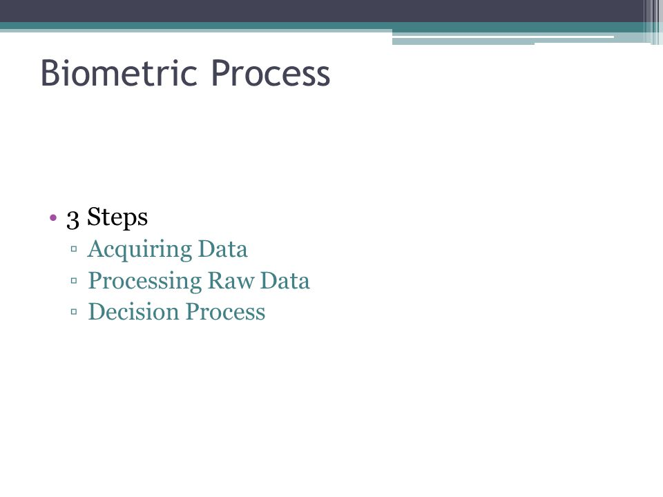 Biometric Process 3 Steps ▫Acquiring Data ▫Processing Raw Data ▫Decision Process