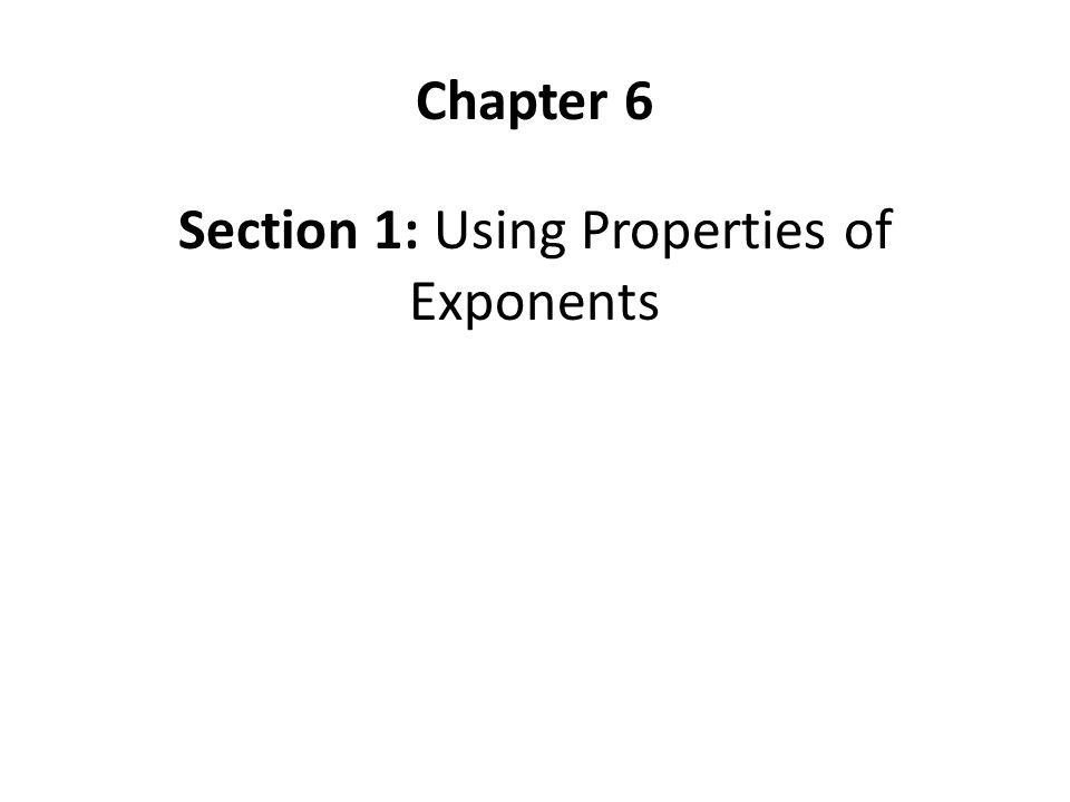 Section 1: Using Properties of Exponents Chapter 6