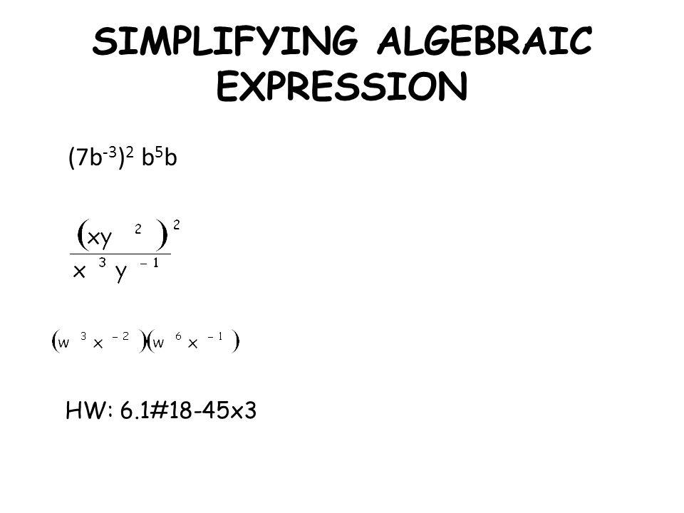 SIMPLIFYING ALGEBRAIC EXPRESSION (7b -3 ) 2 b 5 b HW: 6.1#18-45x3