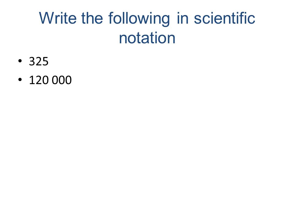 Write the following in scientific notation 325 120 000