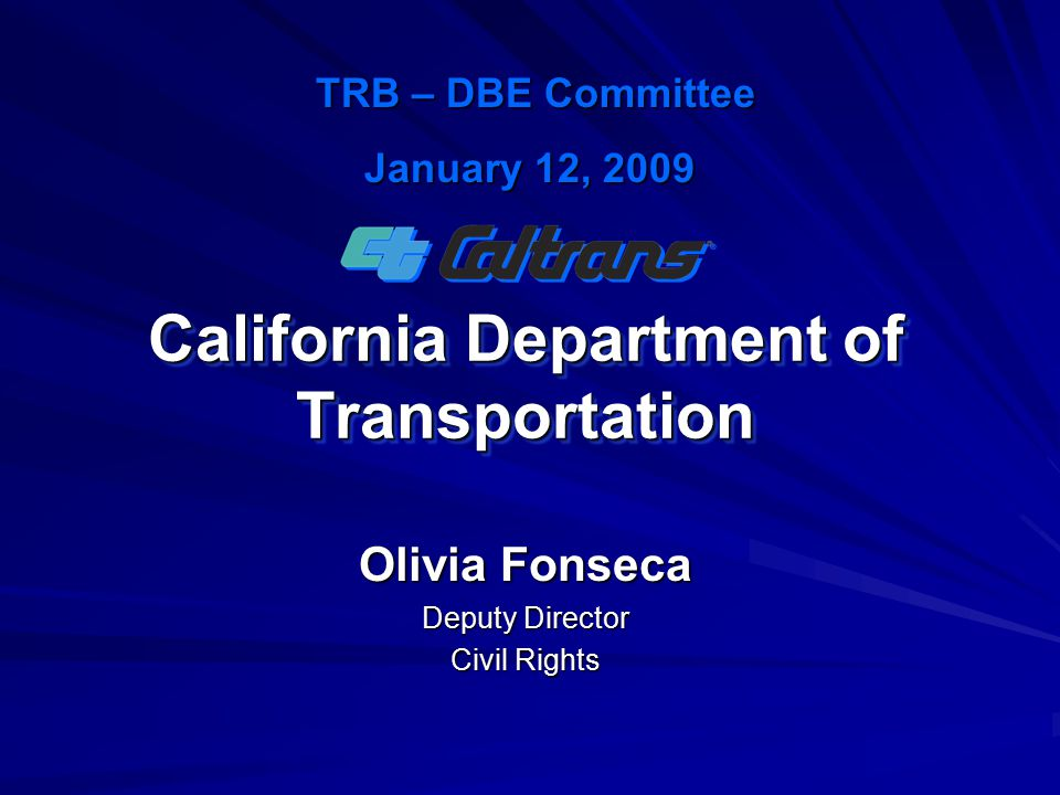 California Department of Transportation Olivia Fonseca Deputy Director Civil Rights TRB – DBE Committee TRB – DBE Committee January 12, 2009