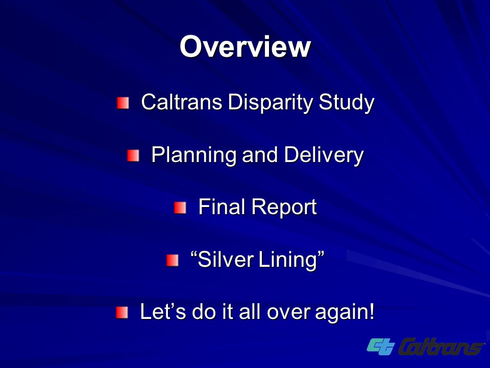 """Caltrans Disparity Study Planning and Delivery Final Report """"Silver Lining"""" Let's do it all over again! Overview"""