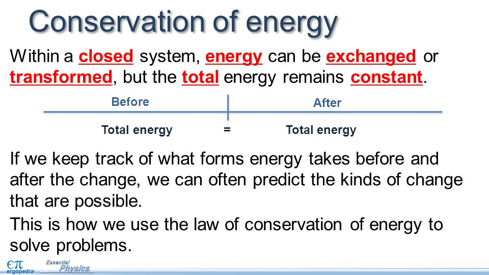 Conservation of energy Before After Total energy = Total energy If we keep track of what forms energy takes before and after the change, we can often predict the kinds of change that are possible.