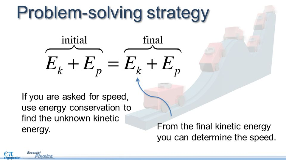 Problem-solving strategy If you are asked for speed, use energy conservation to find the unknown kinetic energy.