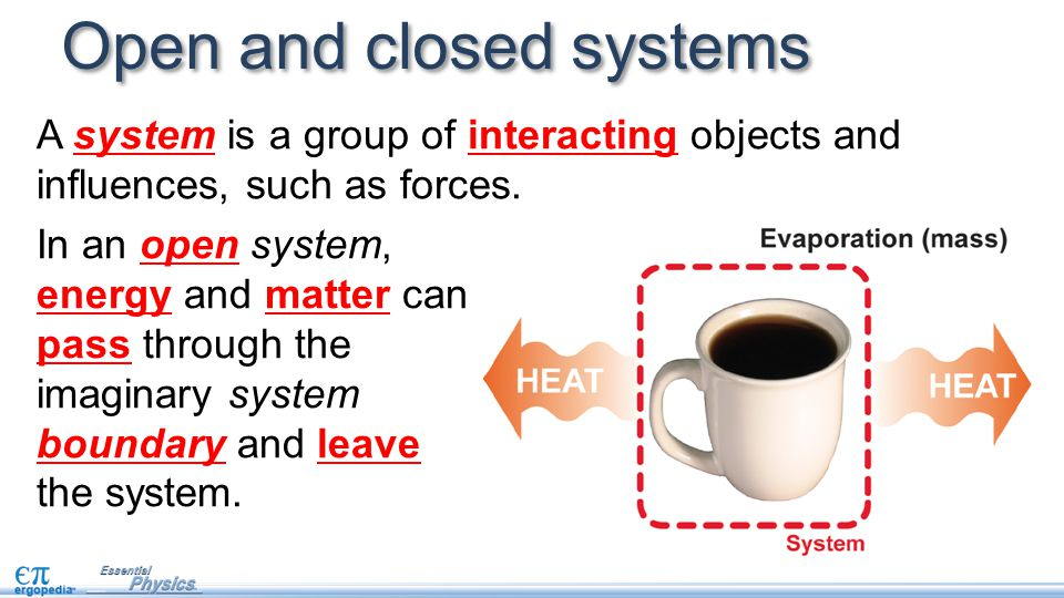 Open and closed systems In an open system, energy and matter can pass through the imaginary system boundary and leave the system.