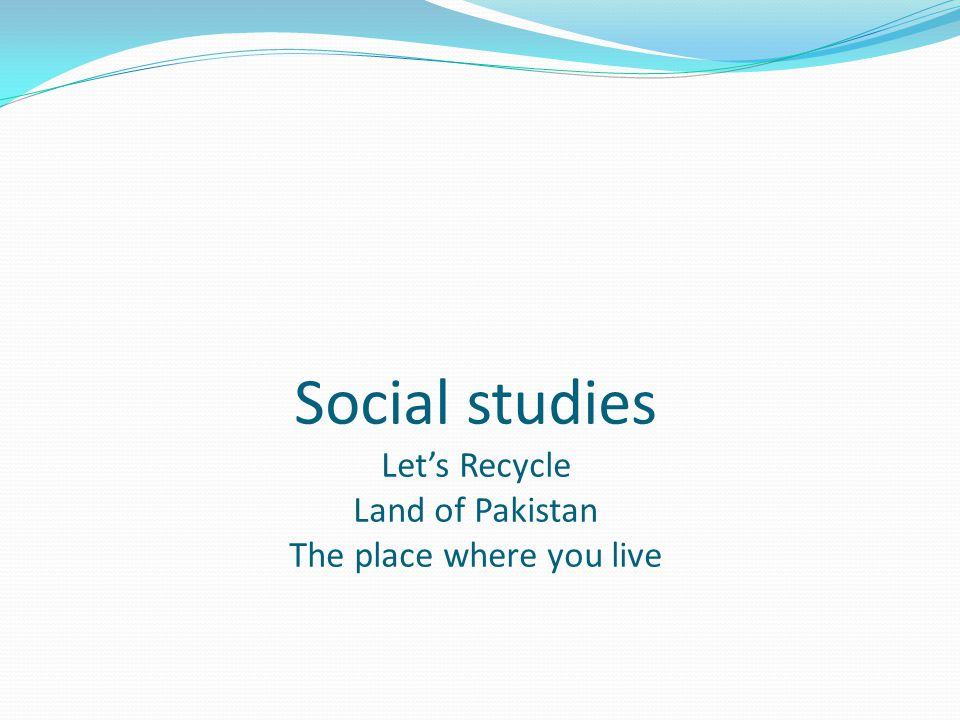 Social studies Let's Recycle Land of Pakistan The place where you live