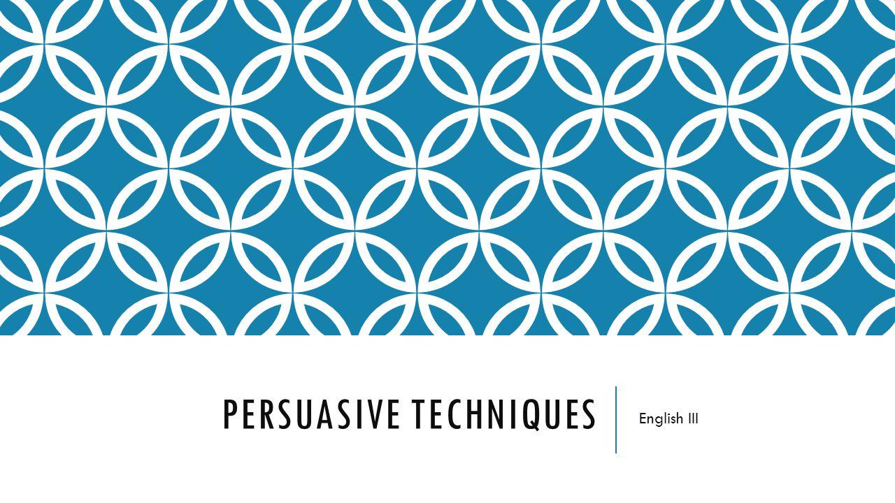 PERSUASIVE TECHNIQUES English III